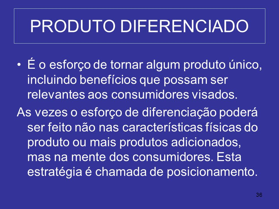 PRODUTO DIFERENCIADOÉ o esforço de tornar algum produto único, incluindo benefícios que possam ser relevantes aos consumidores visados.