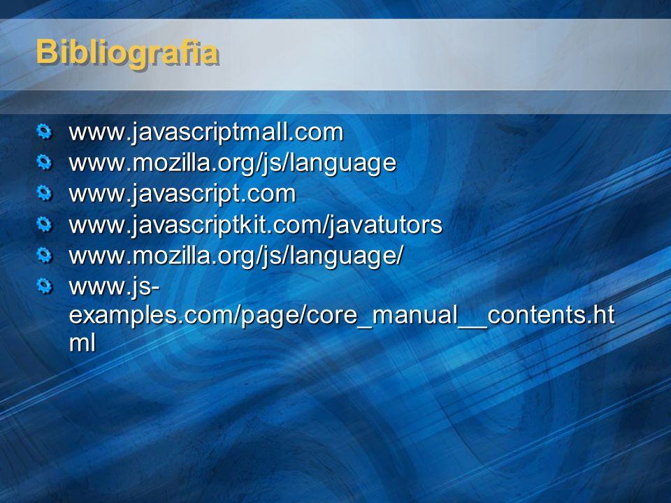 Bibliografia www.javascriptmall.com www.mozilla.org/js/language