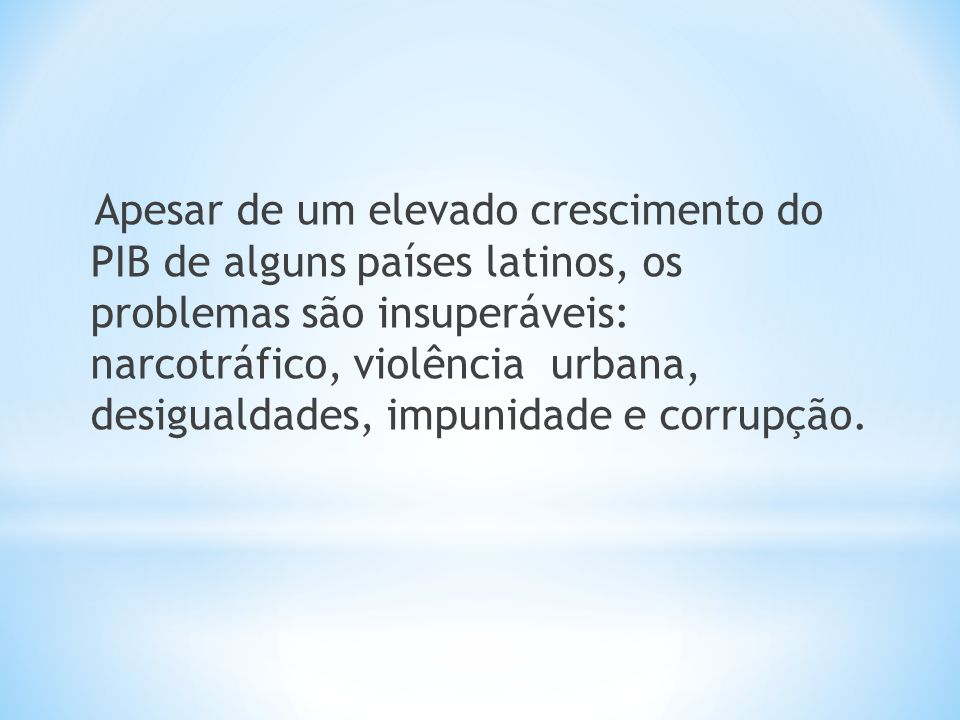 Apesar de um elevado crescimento do PIB de alguns países latinos, os problemas são insuperáveis: narcotráfico, violência urbana, desigualdades, impunidade e corrupção.