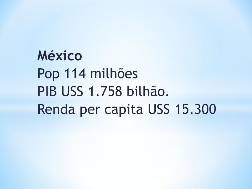México Pop 114 milhões PIB USS 1.758 bilhão. Renda per capita USS 15.300