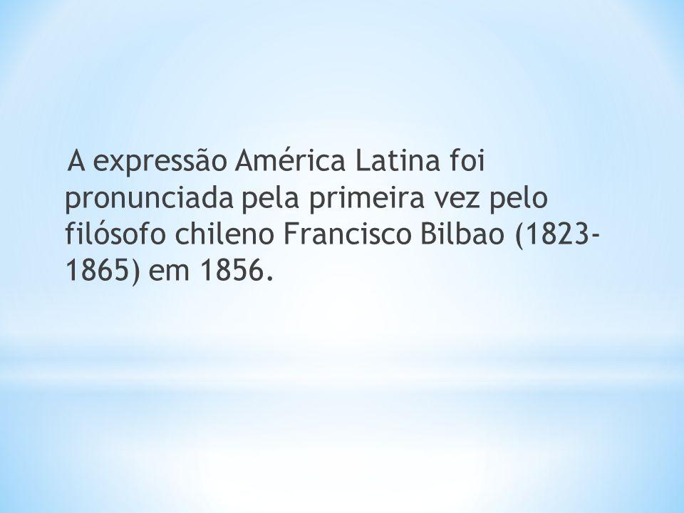 A expressão América Latina foi pronunciada pela primeira vez pelo filósofo chileno Francisco Bilbao (1823- 1865) em 1856.