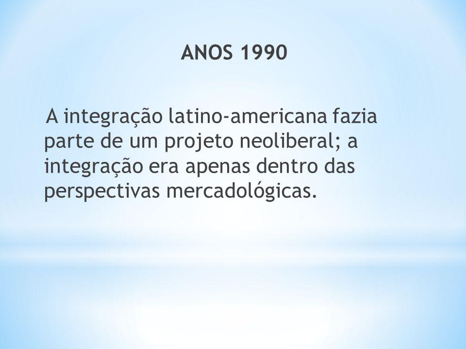 ANOS 1990 A integração latino-americana fazia parte de um projeto neoliberal; a integração era apenas dentro das perspectivas mercadológicas.