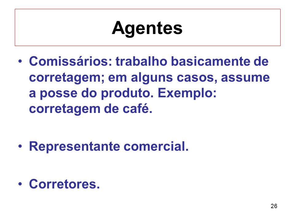 Agentes Comissários: trabalho basicamente de corretagem; em alguns casos, assume a posse do produto. Exemplo: corretagem de café.