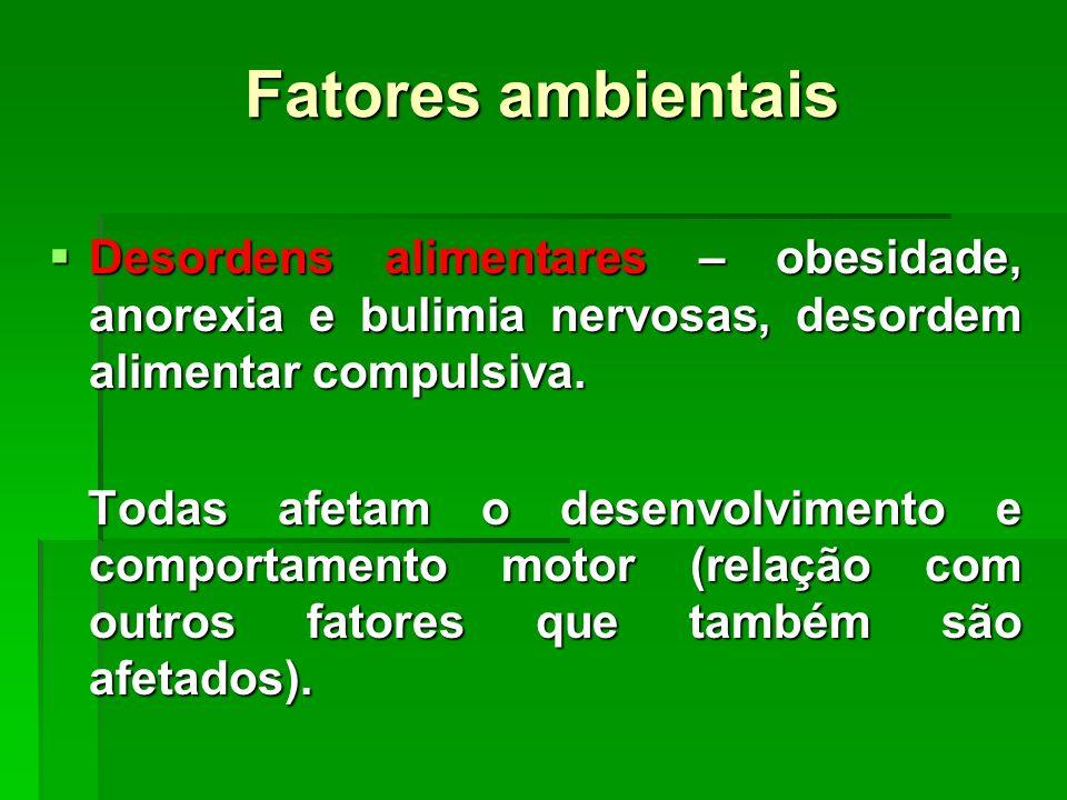 Fatores ambientais Desordens alimentares – obesidade, anorexia e bulimia nervosas, desordem alimentar compulsiva.