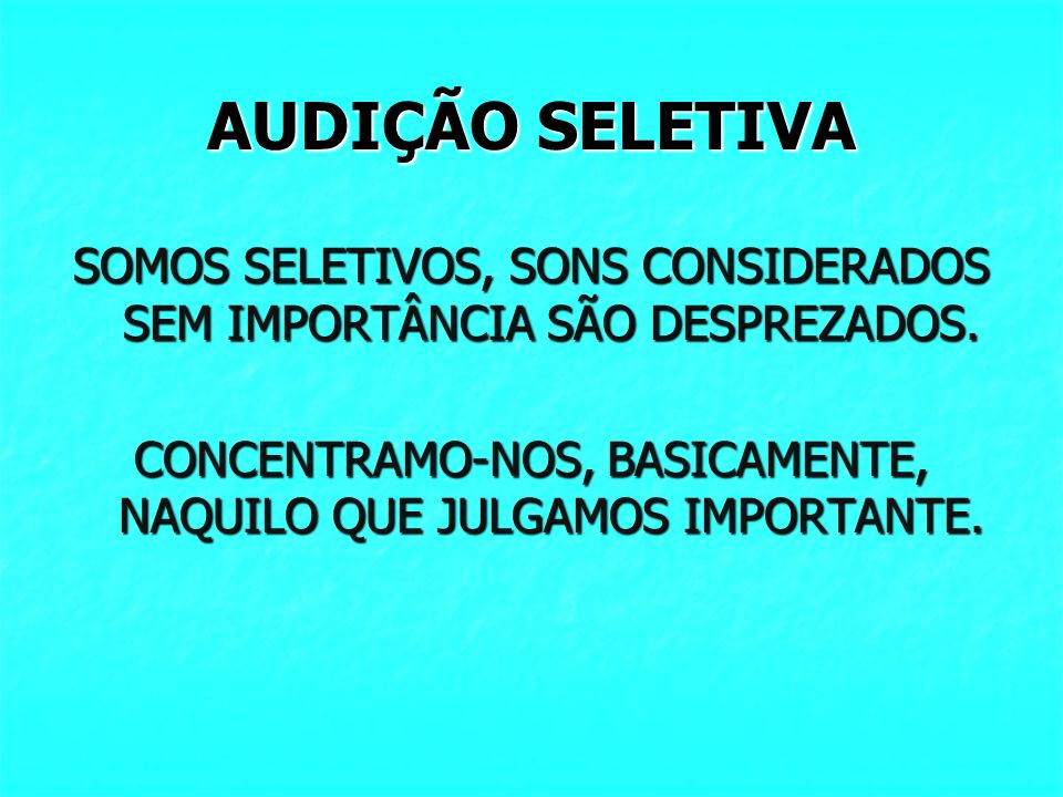 AUDIÇÃO SELETIVASOMOS SELETIVOS, SONS CONSIDERADOS SEM IMPORTÂNCIA SÃO DESPREZADOS.