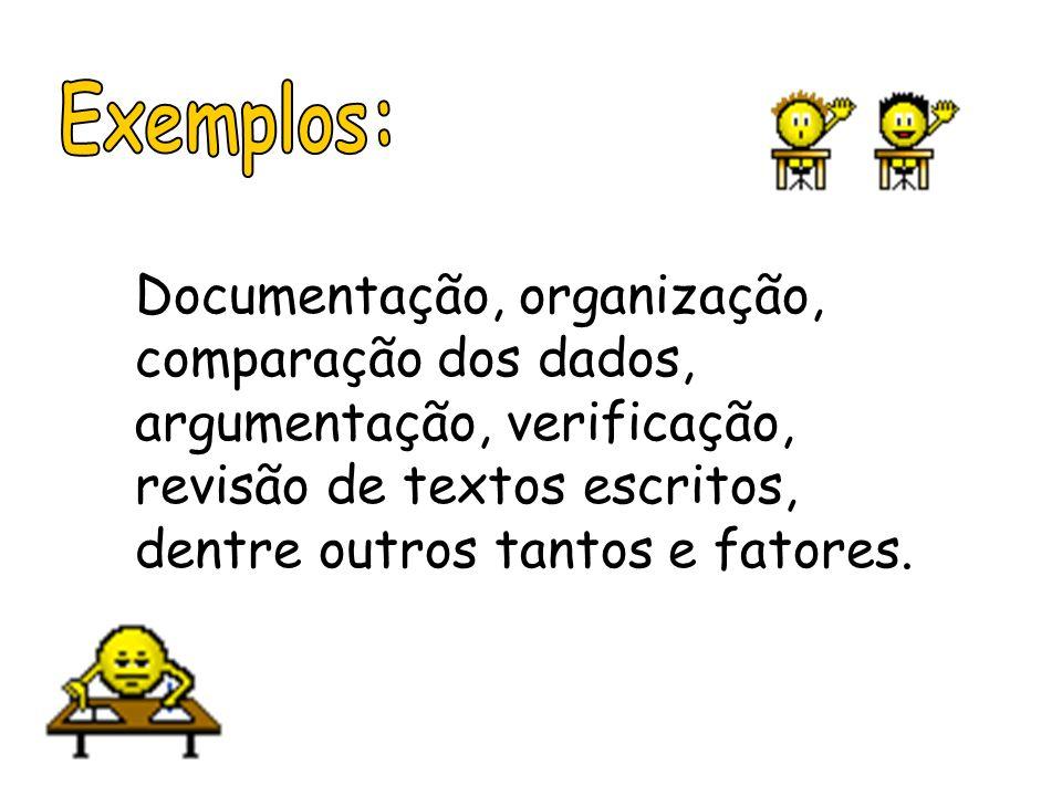 Exemplos:Documentação, organização, comparação dos dados, argumentação, verificação, revisão de textos escritos, dentre outros tantos e fatores.