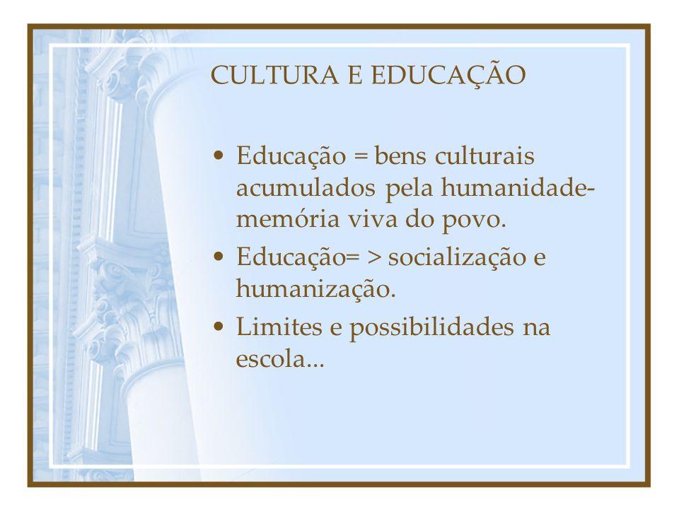 CULTURA E EDUCAÇÃO Educação = bens culturais acumulados pela humanidade- memória viva do povo. Educação= > socialização e humanização.