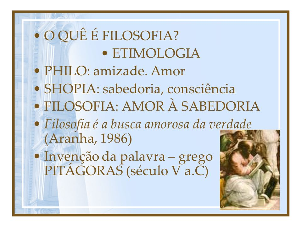 O QUÊ É FILOSOFIA ETIMOLOGIA. PHILO: amizade. Amor. SHOPIA: sabedoria, consciência. FILOSOFIA: AMOR À SABEDORIA.