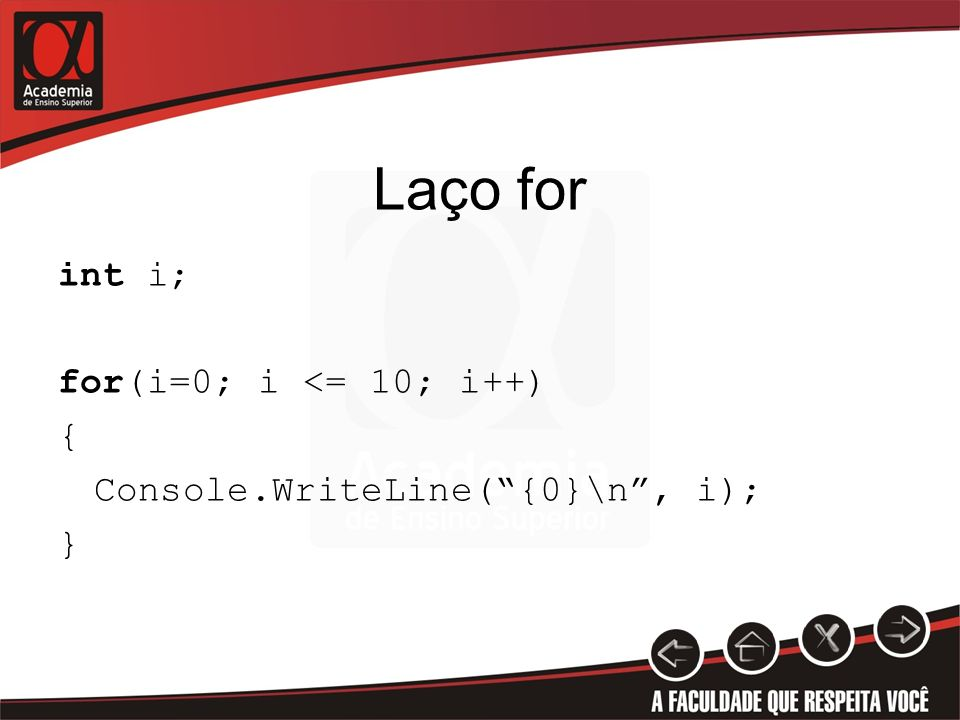 Laço for int i; for(i=0; i <= 10; i++) { Console.WriteLine( {0}\n , i); }