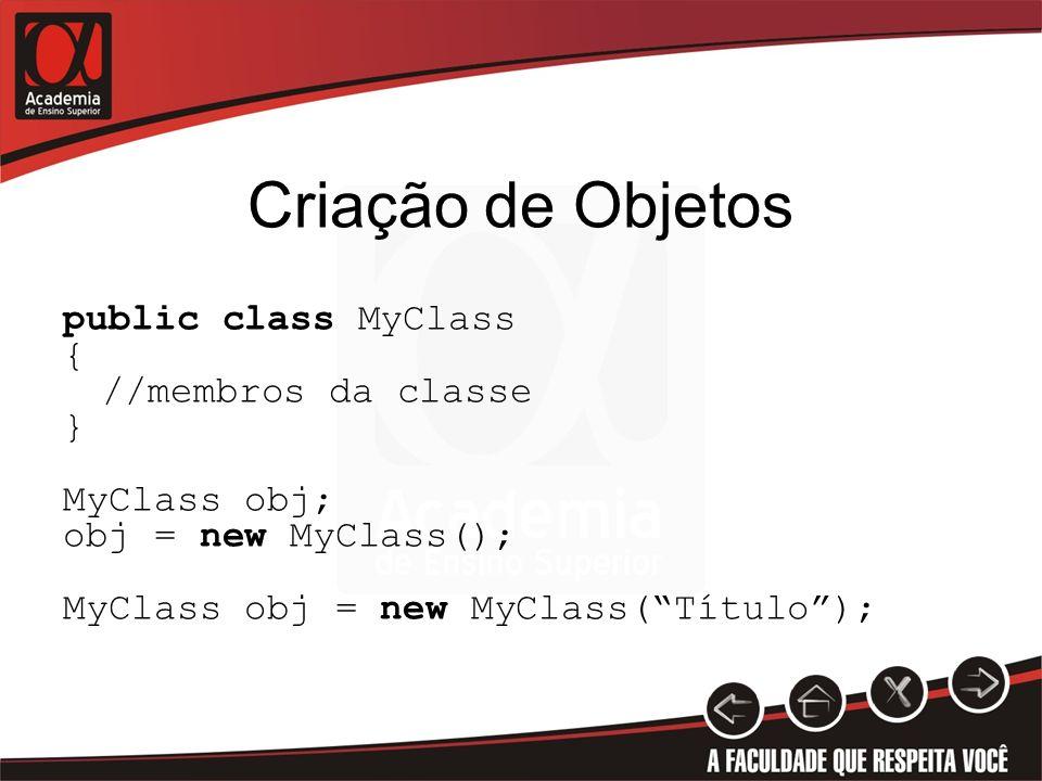 Criação de Objetos public class MyClass { //membros da classe } MyClass obj; obj = new MyClass(); MyClass obj = new MyClass( Título );