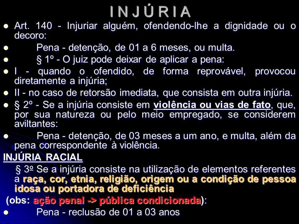 I N J Ú R I A Art. 140 - Injuriar alguém, ofendendo-lhe a dignidade ou o decoro: Pena - detenção, de 01 a 6 meses, ou multa.