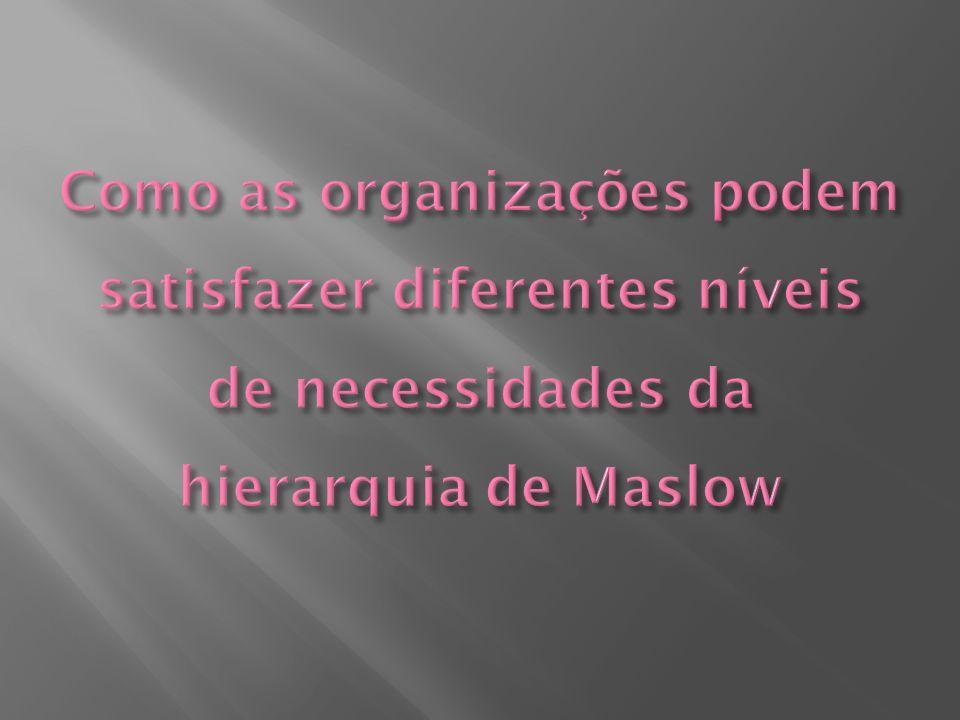 Como as organizações podem satisfazer diferentes níveis de necessidades da hierarquia de Maslow
