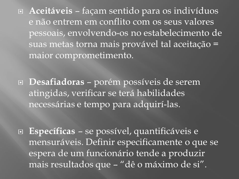 Aceitáveis – façam sentido para os indivíduos e não entrem em conflito com os seus valores pessoais, envolvendo-os no estabelecimento de suas metas torna mais provável tal aceitação = maior comprometimento.