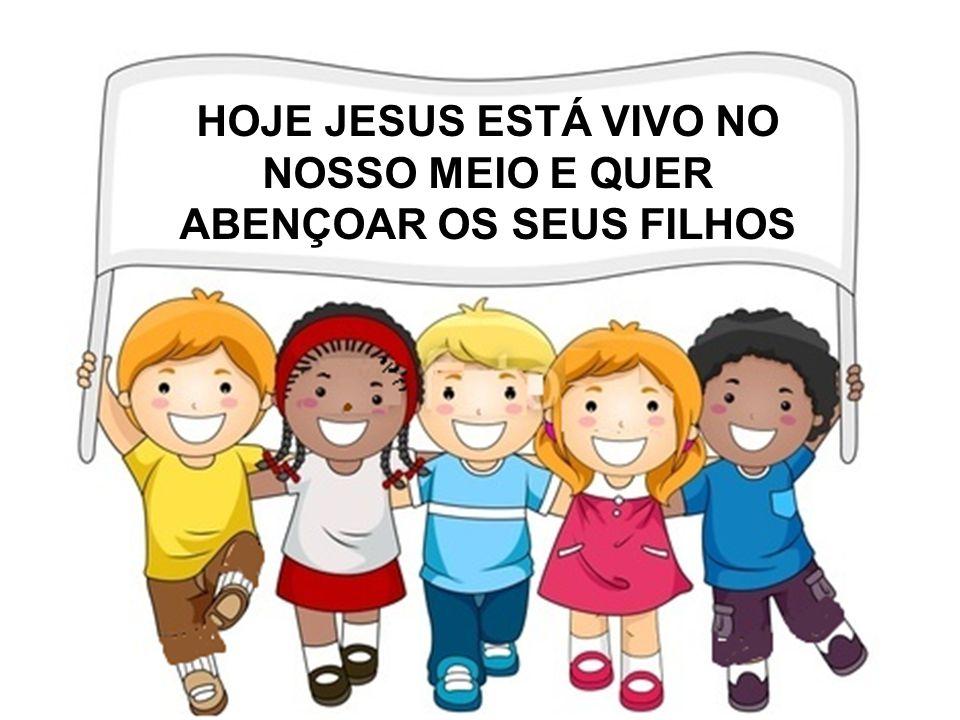 HOJE JESUS ESTÁ VIVO NO NOSSO MEIO E QUER ABENÇOAR OS SEUS FILHOS
