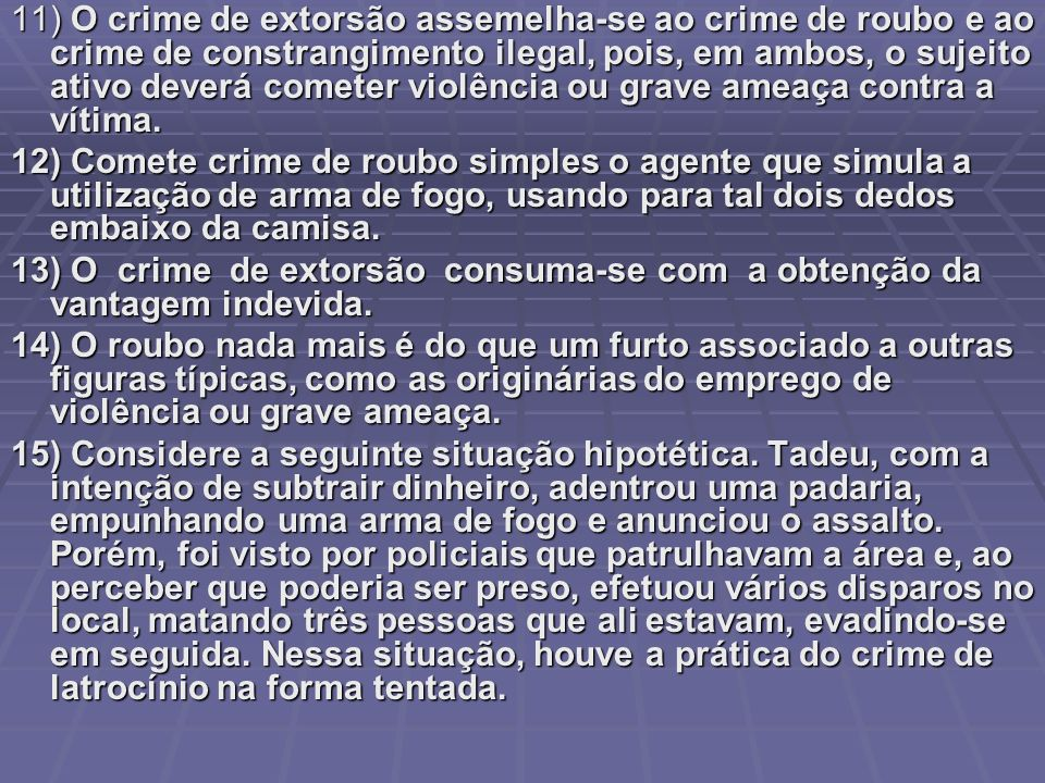 11) O crime de extorsão assemelha-se ao crime de roubo e ao crime de constrangimento ilegal, pois, em ambos, o sujeito ativo deverá cometer violência ou grave ameaça contra a vítima.