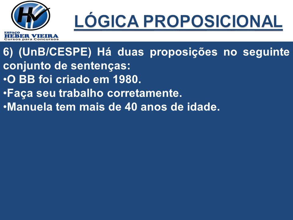 LÓGICA PROPOSICIONAL 6) (UnB/CESPE) Há duas proposições no seguinte conjunto de sentenças: O BB foi criado em 1980.