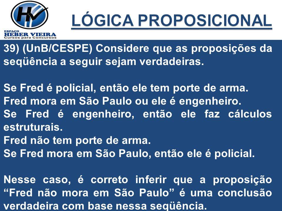 LÓGICA PROPOSICIONAL 39) (UnB/CESPE) Considere que as proposições da seqüência a seguir sejam verdadeiras.
