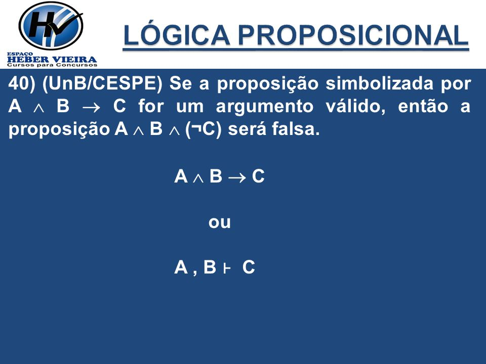 LÓGICA PROPOSICIONAL 40) (UnB/CESPE) Se a proposição simbolizada por A  B  C for um argumento válido, então a proposição A  B  (¬C) será falsa.