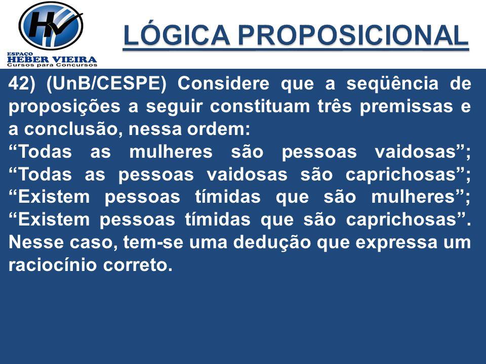 LÓGICA PROPOSICIONAL 42) (UnB/CESPE) Considere que a seqüência de proposições a seguir constituam três premissas e a conclusão, nessa ordem: