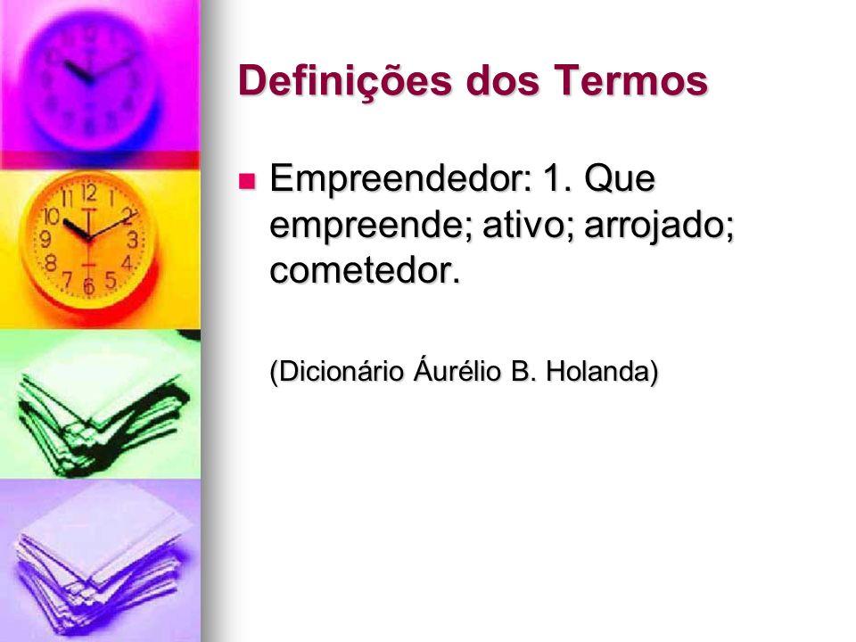 Definições dos Termos Empreendedor: 1. Que empreende; ativo; arrojado; cometedor.