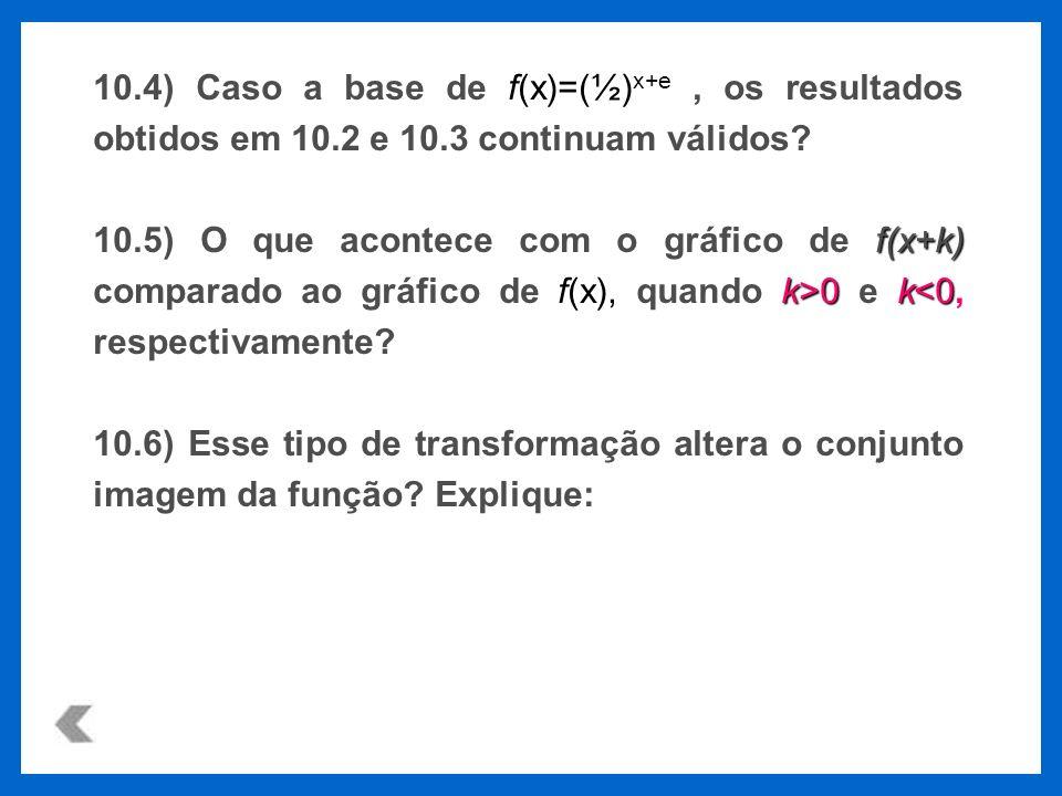 10.4) Caso a base de f(x)=(½)x+e , os resultados obtidos em 10.2 e 10.3 continuam válidos