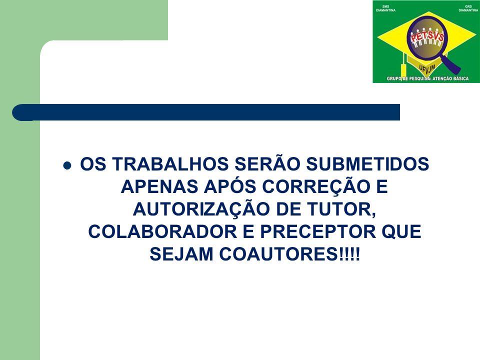 OS TRABALHOS SERÃO SUBMETIDOS APENAS APÓS CORREÇÃO E AUTORIZAÇÃO DE TUTOR, COLABORADOR E PRECEPTOR QUE SEJAM COAUTORES!!!!