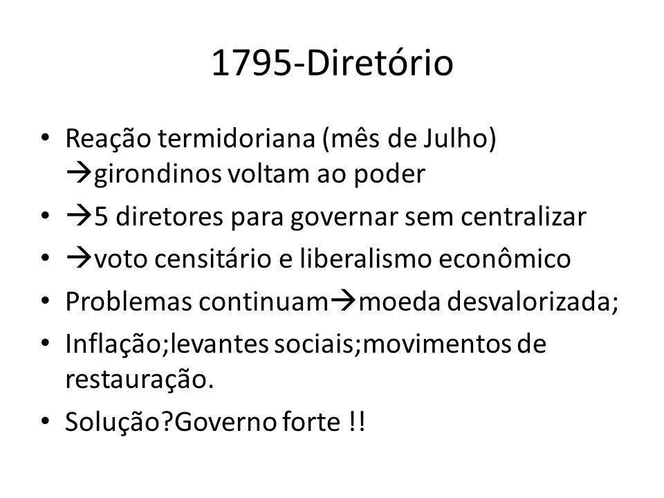1795-Diretório Reação termidoriana (mês de Julho) girondinos voltam ao poder. 5 diretores para governar sem centralizar.