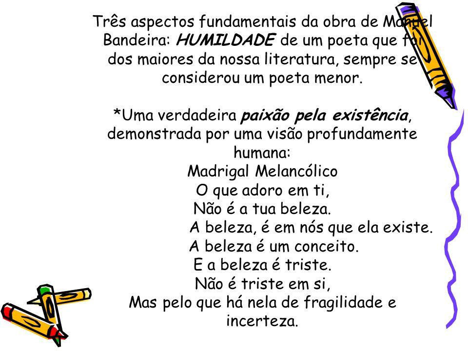 Três aspectos fundamentais da obra de Manuel Bandeira: HUMILDADE de um poeta que foi dos maiores da nossa literatura, sempre se considerou um poeta menor.
