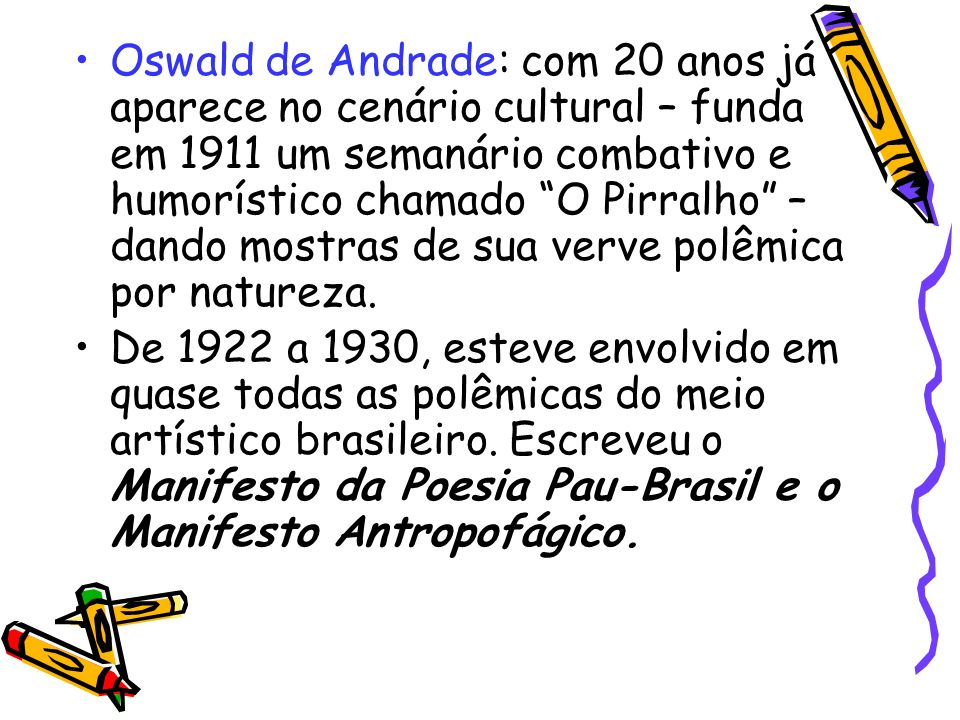 Oswald de Andrade: com 20 anos já aparece no cenário cultural – funda em 1911 um semanário combativo e humorístico chamado O Pirralho – dando mostras de sua verve polêmica por natureza.