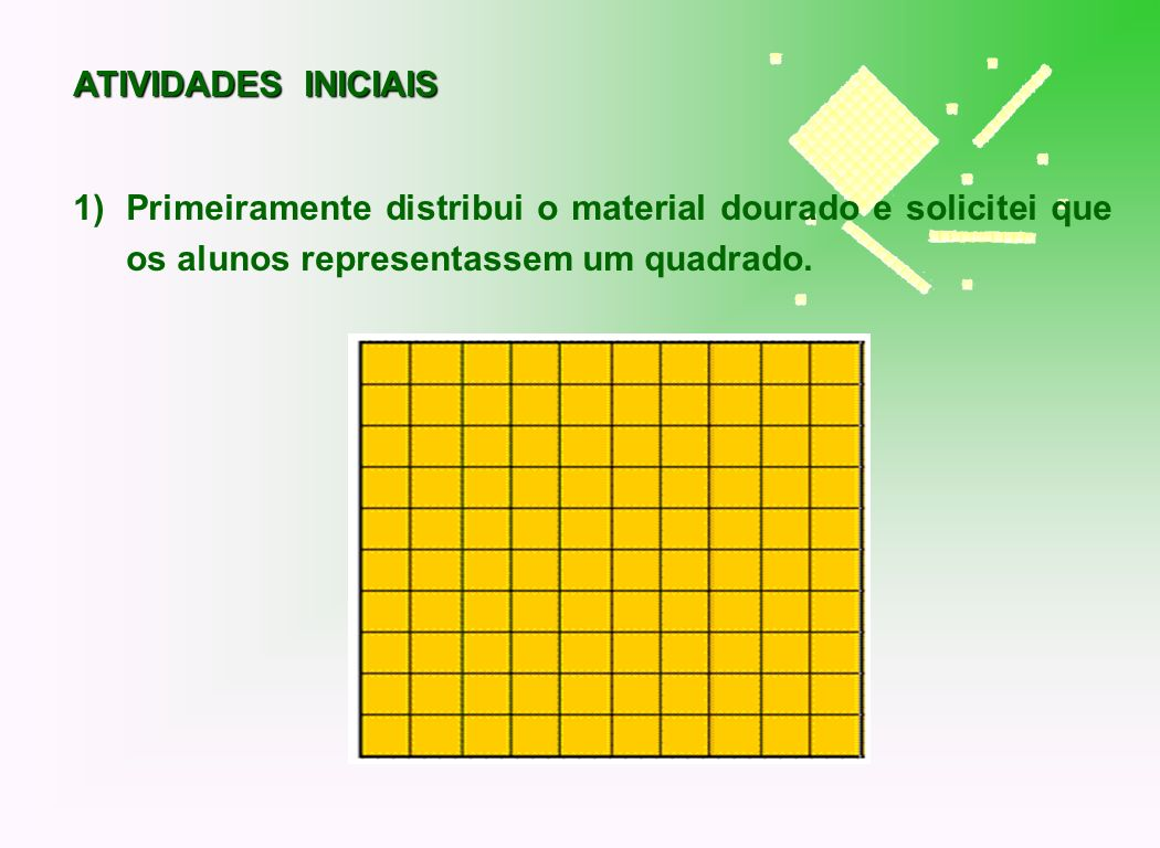 ATIVIDADES INICIAISPrimeiramente distribui o material dourado e solicitei que os alunos representassem um quadrado.