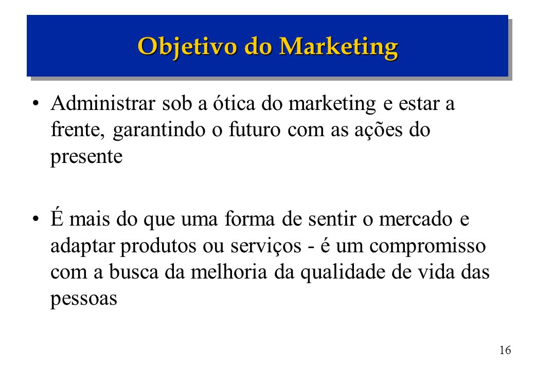 Objetivo do Marketing Administrar sob a ótica do marketing e estar a frente, garantindo o futuro com as ações do presente.