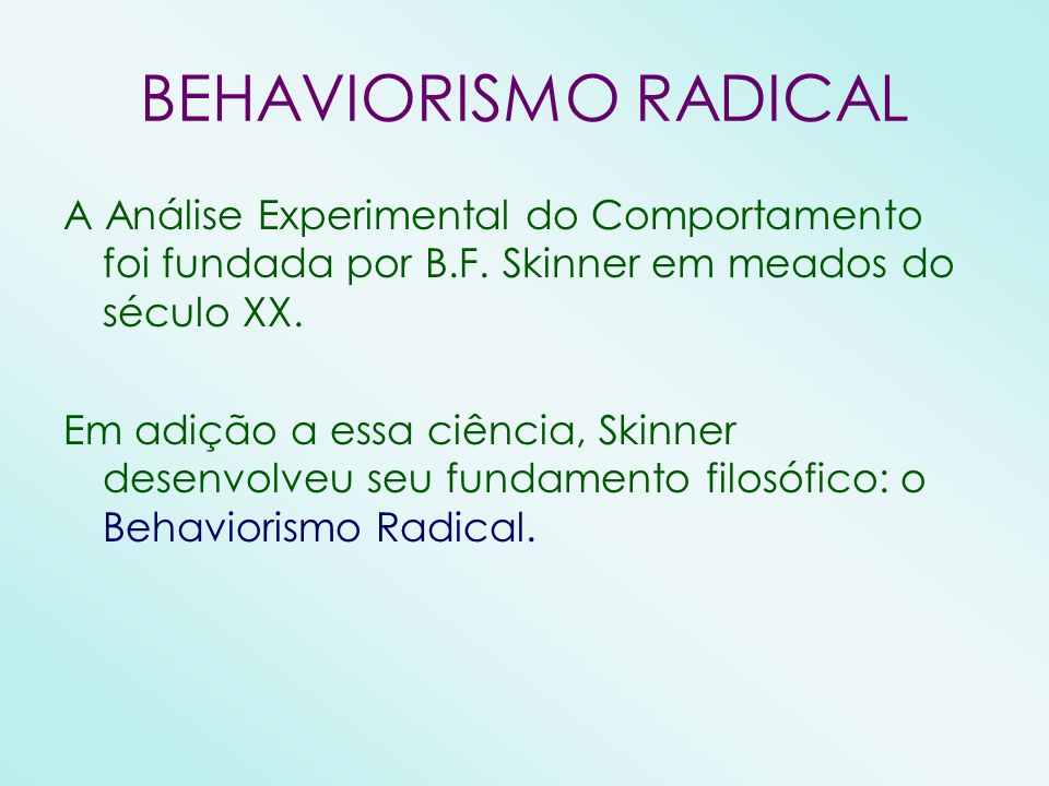 BEHAVIORISMO RADICAL A Análise Experimental do Comportamento foi fundada por B.F. Skinner em meados do século XX.