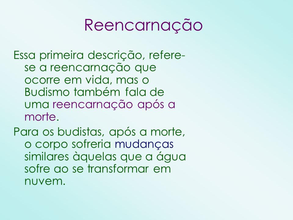 Reencarnação Essa primeira descrição, refere-se a reencarnação que ocorre em vida, mas o Budismo também fala de uma reencarnação após a morte.