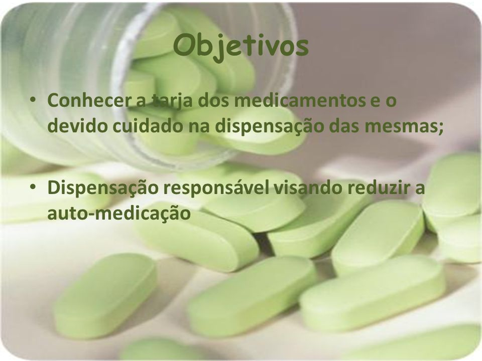 Objetivos Conhecer a tarja dos medicamentos e o devido cuidado na dispensação das mesmas; Dispensação responsável visando reduzir a auto-medicação.