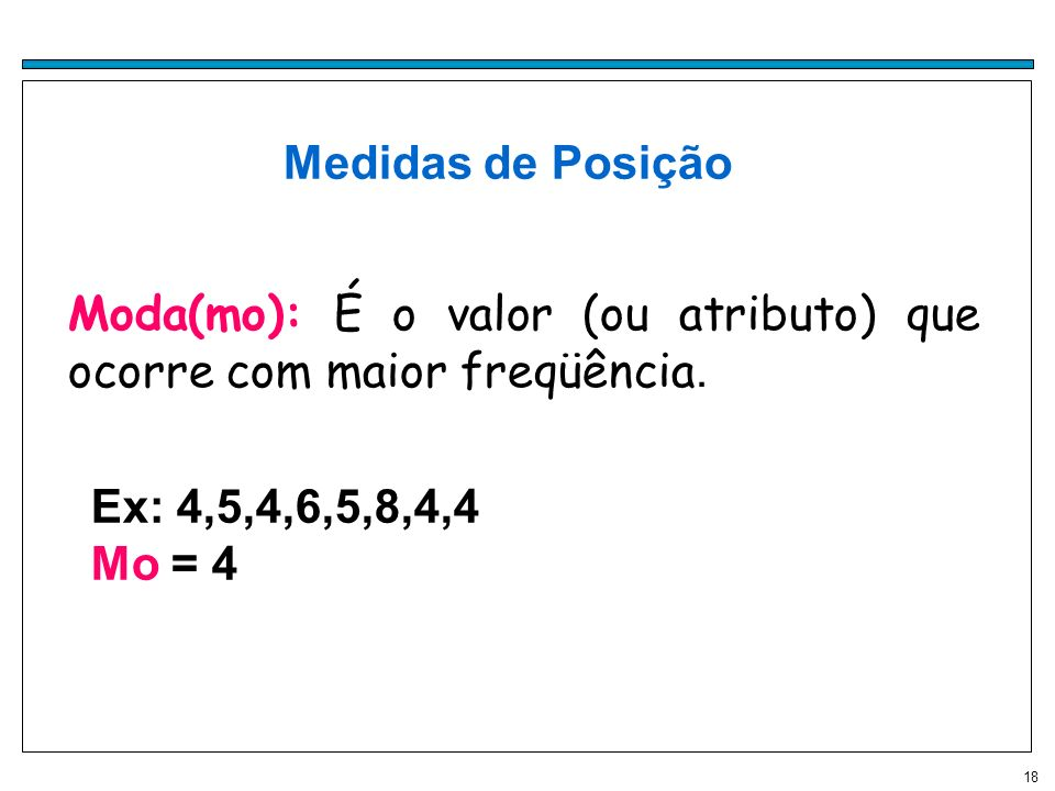 Medidas de Posição Moda(mo): É o valor (ou atributo) que ocorre com maior freqüência.Moda. Ex: 4,5,4,6,5,8,4,4.