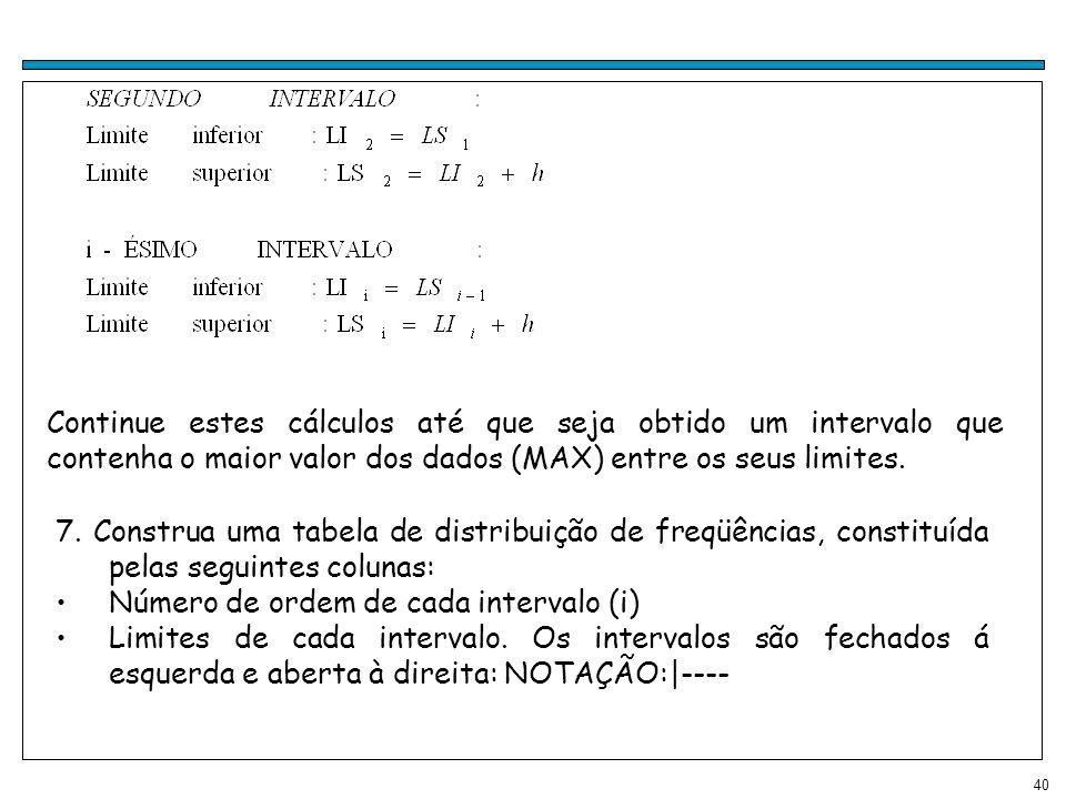 Continue estes cálculos até que seja obtido um intervalo que contenha o maior valor dos dados (MAX) entre os seus limites.