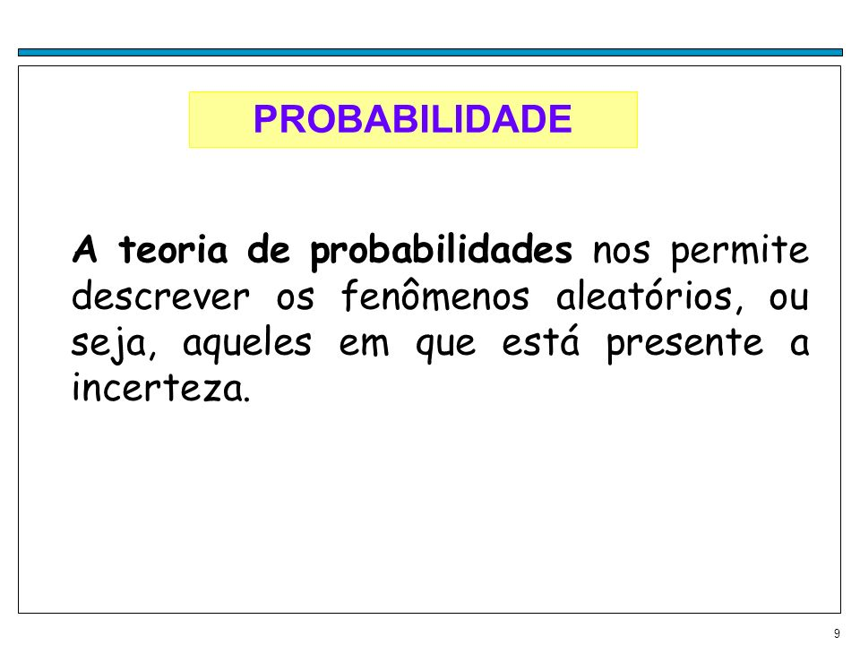 PROBABILIDADE A teoria de probabilidades nos permite descrever os fenômenos aleatórios, ou seja, aqueles em que está presente a incerteza.