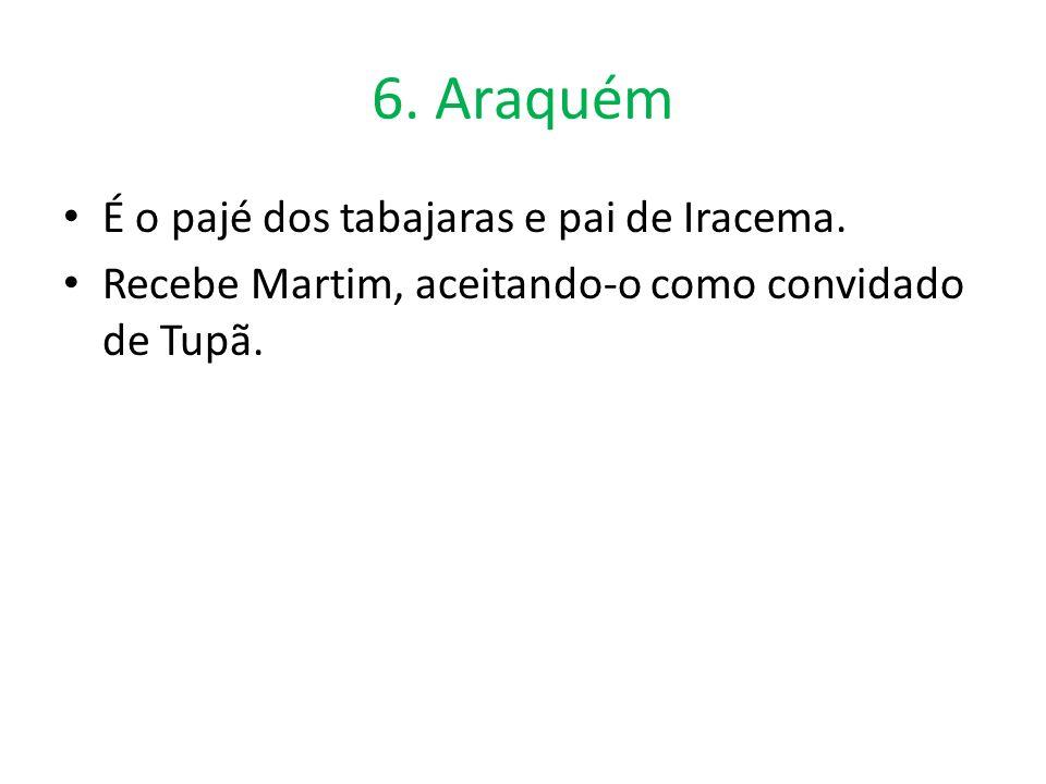6. Araquém É o pajé dos tabajaras e pai de Iracema.