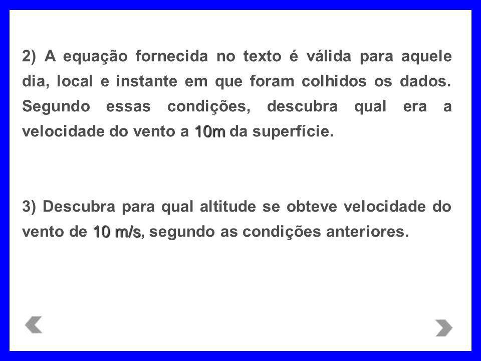 2) A equação fornecida no texto é válida para aquele dia, local e instante em que foram colhidos os dados. Segundo essas condições, descubra qual era a velocidade do vento a 10m da superfície.
