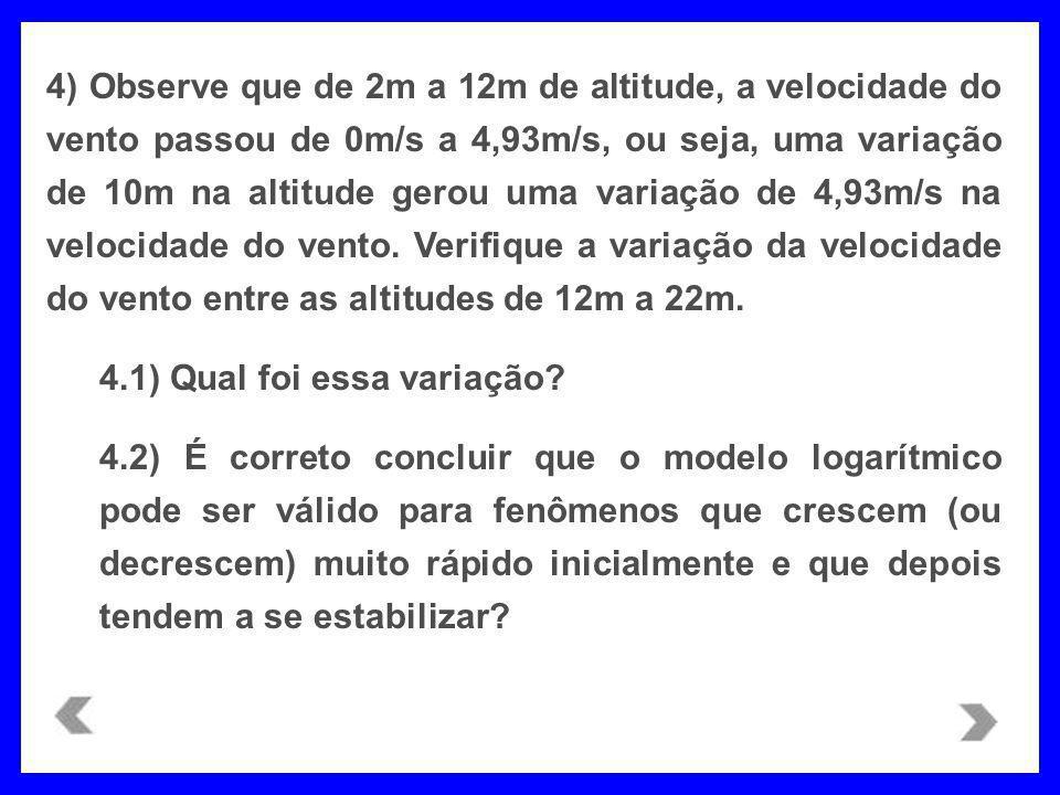 4) Observe que de 2m a 12m de altitude, a velocidade do vento passou de 0m/s a 4,93m/s, ou seja, uma variação de 10m na altitude gerou uma variação de 4,93m/s na velocidade do vento. Verifique a variação da velocidade do vento entre as altitudes de 12m a 22m.