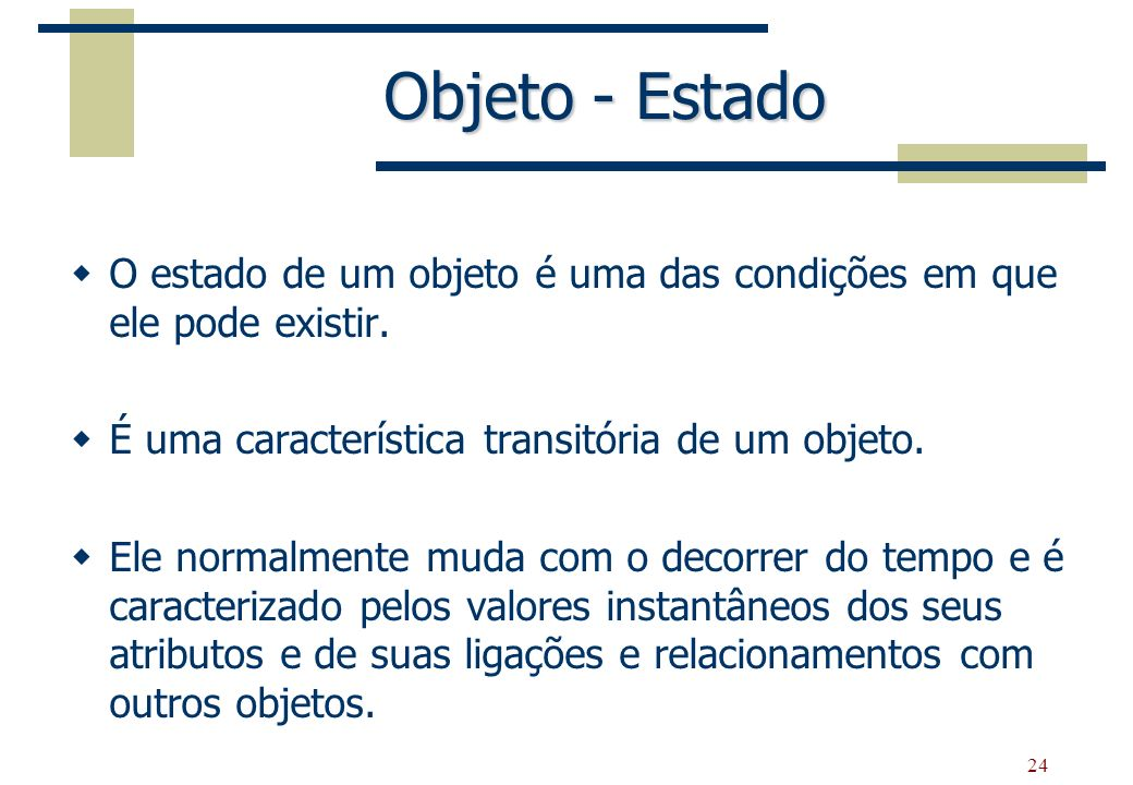 Objeto - EstadoO estado de um objeto é uma das condições em que ele pode existir. É uma característica transitória de um objeto.