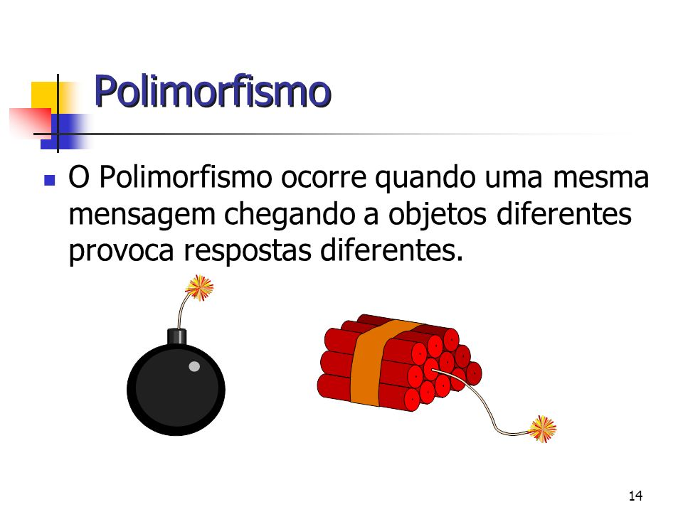 Polimorfismo O Polimorfismo ocorre quando uma mesma mensagem chegando a objetos diferentes provoca respostas diferentes.