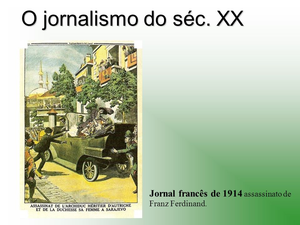 O jornalismo do séc. XX Jornal francês de 1914 assassinato de Franz Ferdinand.