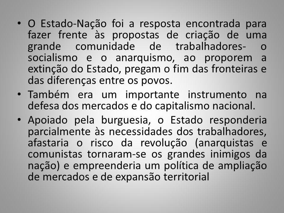 O Estado-Nação foi a resposta encontrada para fazer frente às propostas de criação de uma grande comunidade de trabalhadores- o socialismo e o anarquismo, ao proporem a extinção do Estado, pregam o fim das fronteiras e das diferenças entre os povos.