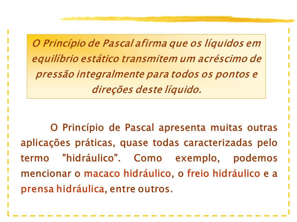 O Princípio de Pascal afirma que os líquidos em equilíbrio estático transmitem um acréscimo de pressão integralmente para todos os pontos e direções deste líquido.