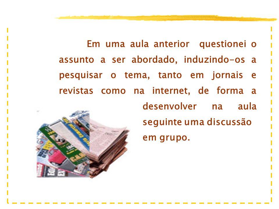 Em uma aula anterior questionei o assunto a ser abordado, induzindo-os a pesquisar o tema, tanto em jornais e revistas como na internet, de forma a desenvolver na aula seguinte uma discussão em grupo.