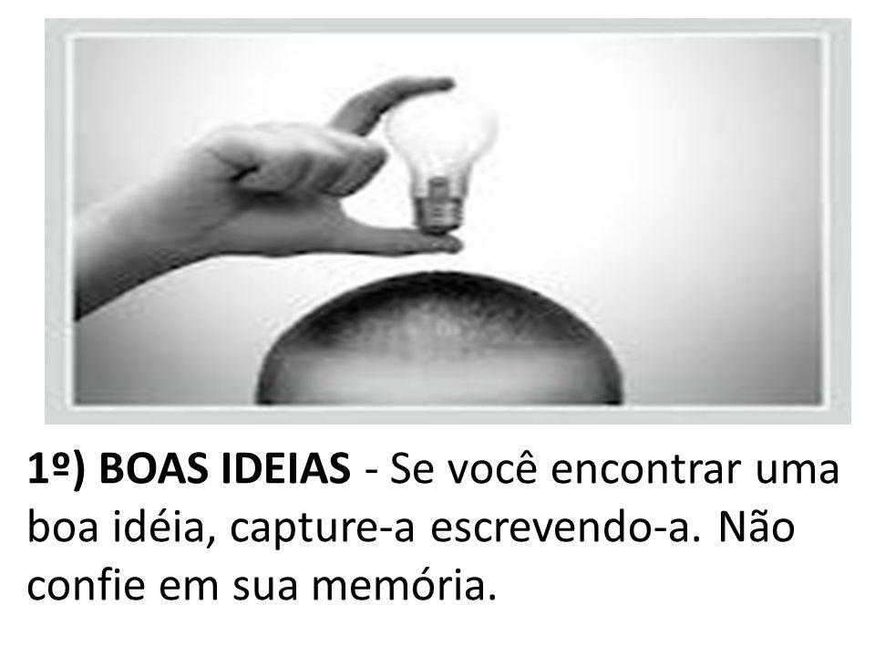 1º) BOAS IDEIAS - Se você encontrar uma boa idéia, capture-a escrevendo-a.