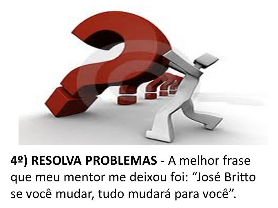 4º) RESOLVA PROBLEMAS - A melhor frase que meu mentor me deixou foi: José Britto se você mudar, tudo mudará para você .