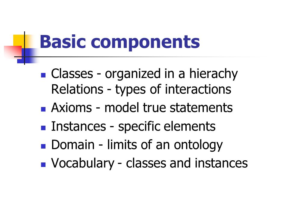 Basic components Classes - organized in a hierachy Relations - types of interactions. Axioms - model true statements.