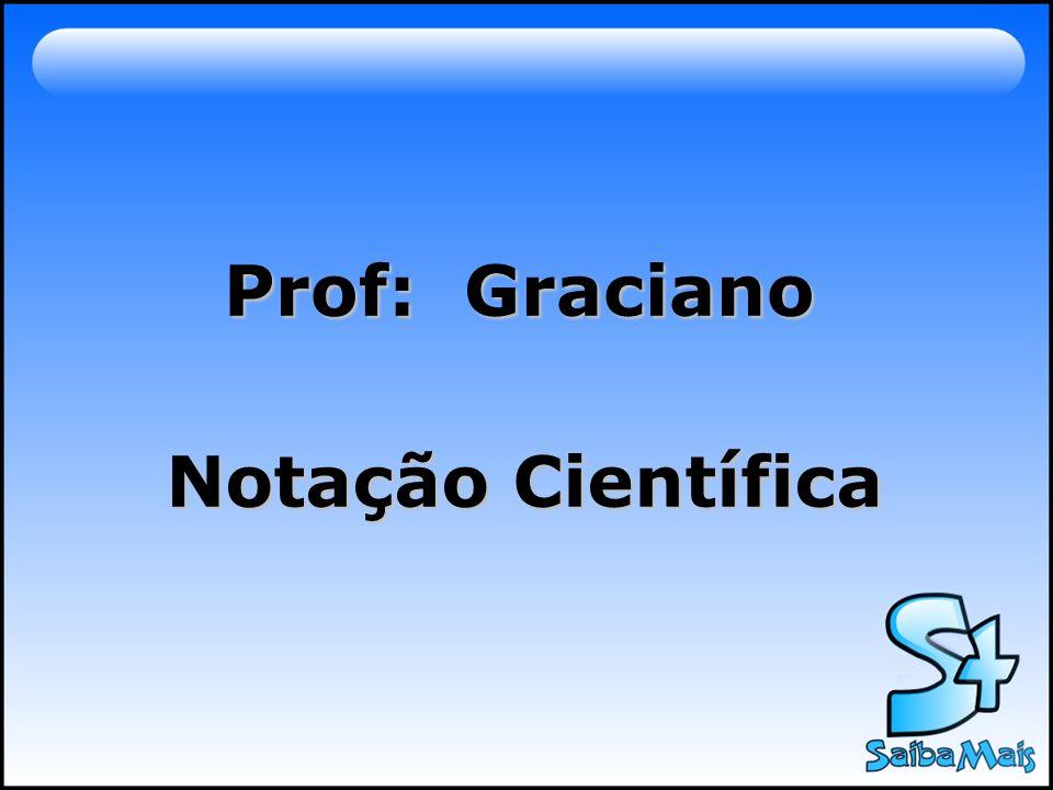 Prof: Graciano Notação Científica